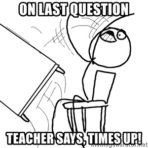 Desk Flip Rage Guy - on last question teacher says, times up!