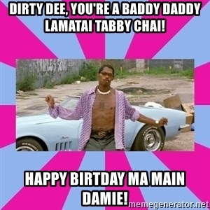 pootie tang - Dirty Dee, you're a baddy daddy lamatai tabby chai! Happy birtday ma main damie!