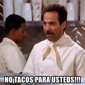 No Soup for You - no tacos para usteds!!!