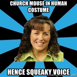 Mom Michelle - CHURCH MOUSE IN HUMAN COSTUME HENCE SQUEAKY VOICE
