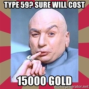 Dr. Evil - Type 59? Sure will cost 15000 Gold