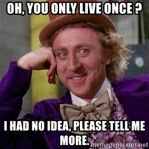 Willy Wonka - Oh, you only live once ? I had no idea, please tell me more.
