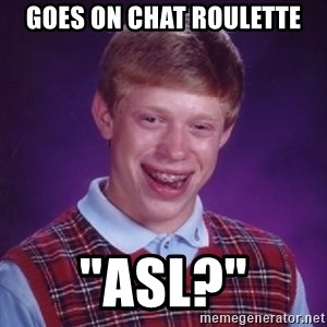 """Complete Fucking Moron - goes on chat roulette """"ASL?"""""""