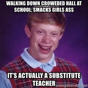 Complete Fucking Moron - walking down croweded hall at school, smacks girls ass it's actually a substitute teacher