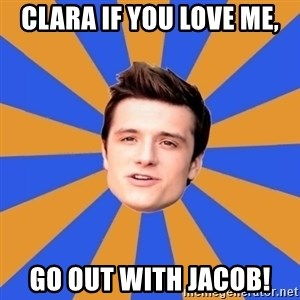 typical josh - Clara if you love me, Go out with Jacob!