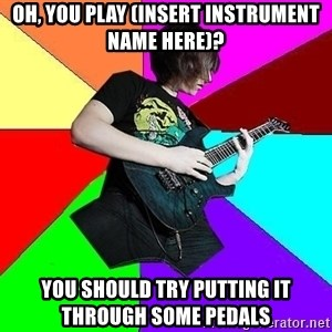 trueguitarist1 - Oh, You play (Insert instrument name here)? You should try putting it through some pedals