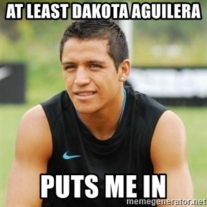 alexis sanchez  - At least Dakota Aguilera  puts me in