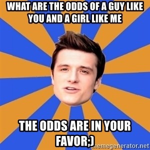 typical josh - What are the odds of a guy like you and a girl like me The odds are in your favor;)