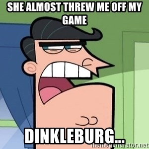 i blame dinkleberg - SHE ALMOST THREW ME OFF MY GAME DINKLEBURG...