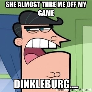 i blame dinkleberg - SHE ALMOST THRE ME OFF MY GAME DINKLEBURG....