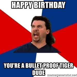 kenny powers - Happy birthday you're a bullet proof tiger dude