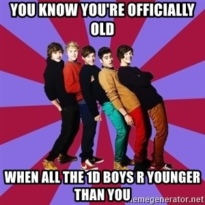 typical 1D - YOU KNOW YOU'RE OFFICIALLY OLD WHEN ALL THE 1D BOYS R YOUNGER THAN YOU