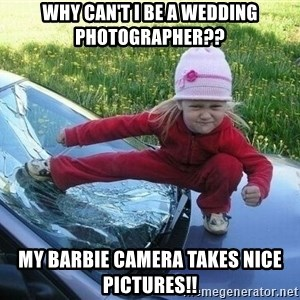 Angry Karate Girl - why can't i be a wedding photographer?? my Barbie camera takes nice pictures!!