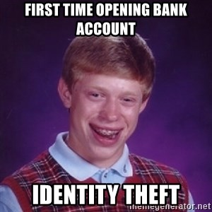 Bad Luck Brian - First time opening bank account identity theft