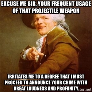 Joseph Ducreux - Excuse me sir, your frequent usage of that projectile weapon irritates me to a degree that i must proceed to announce your crime with great loudness and profanity
