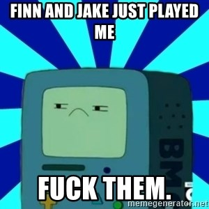 Beemomeme - Finn and jake just played me Fuck them.