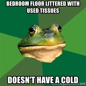 Foul Bachelor Frog - bedroom floor littered with used tissues doesn't have a cold