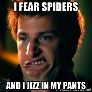 Jizzt in my pants - I FEAR SPIDERS AND I JIZZ IN MY PANTS