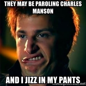 Jizzt in my pants - THEY MAY BE PAROLING CHARLES MANSON AND I JIZZ IN MY PANTS