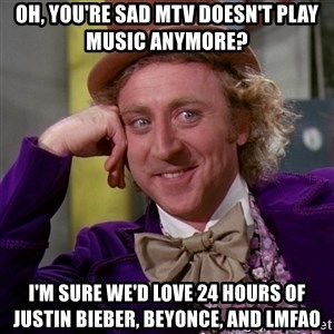Willy Wonka - OH, YOU'RE SAD MTV DOESN'T PLAY MUSIC ANYMORE? I'M SURE WE'D LOVE 24 HOURS OF JUSTIN BIEBER, BEYONCE, AND LMFAO
