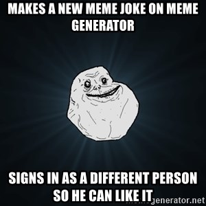 Forever Alone - makes a new meme joke on meme generator signs in as a different person so he can like it
