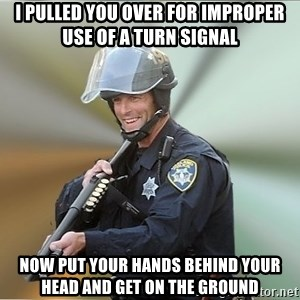 Happyfuncop - i pulled you over for improper use of a turn signal now put your hands behind your head and get on the ground