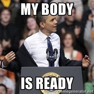 obama come at me bro - my body  is ready