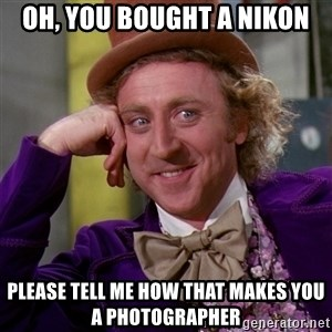 Willy Wonka - oh, you bought a Nikon please tell me how that makes you a photographer