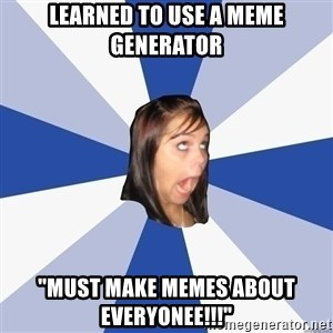 "Annoying Facebook Girl - learned to use a meme generator ""must make memes about everyonee!!!"""