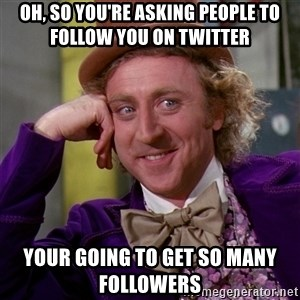 Willy Wonka - OH, SO YOU'RE ASKING PEOPLE TO FOLLOW YOU ON TWITTER YOUR GOING TO GET SO MANY FOLLOWERS