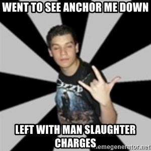 metal poser - Went to see Anchor Me Down Left with man slaughter charges