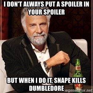 I Dont Always Troll But When I Do I Troll Hard - I don't always put a spoiler in your spoiler but when i do it, snape kills dumbledore