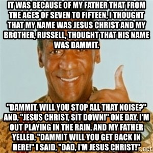 """Bill Cosby - It was because of my father that from the ages of seven to fifteen, I thought that my name was Jesus Christ and my brother, Russell, thought that his name was Dammit. """"Dammit, will you stop all that noise?"""" And, """"Jesus Christ, sit down!"""" One day, I'm out playing in the rain, and my father yelled, """"Dammit will you get back in here!"""" I said, """"Dad, I'm Jesus Christ!"""""""