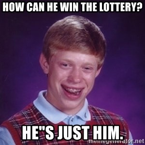 "Bad Luck Brian - How can he win the lottery? he""s just him."