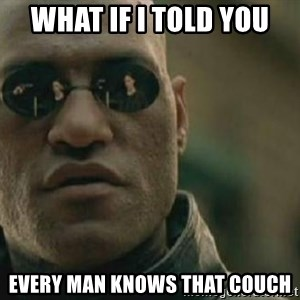 Scumbag Morpheus - WHAT IF I TOLD YOU every man knows that couch