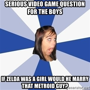 Annoying Facebook Girl - serious video game question for the boys if zelda was a girl would he marry that metroid guy?