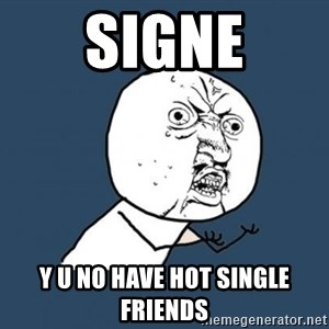 Y U no listen? - Signe y u no have hot single friends