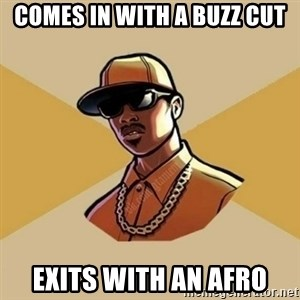 Gta Player - comes in with a buzz cut exits with an afro