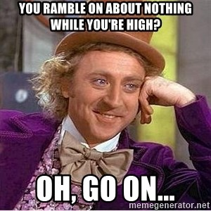 Willy Wonka - You ramble on about nothing while you're high? Oh, Go on...