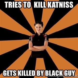 Badass Clove - tries to  kill katniss gets killed by black guy