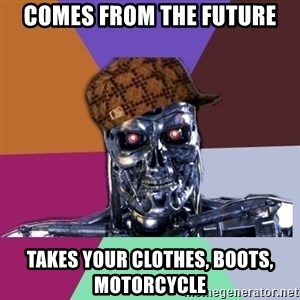 scumbag terminator - comes from the future takes your clothes, boots, motorcycle