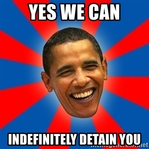 Obama - yes we can indefinitely detain you