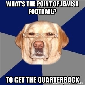 Racist Dawg - what's the point of jewish football? to get the quarterback