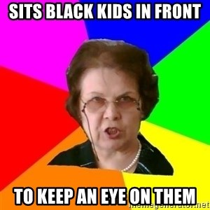 teacher - sits black kids in front to keep an eye on them