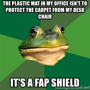 Foul Bachelor Frog - the plastic mat in my office isn't to protect the carpet from my desk chair it's a fap shield