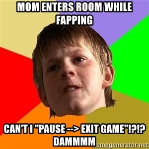 "Angry School Boy - MOM ENTERS ROOM WHILE FAPPING CAN'T I ""PAUSE --> EXIT GAME""!?!? DAMMMM"