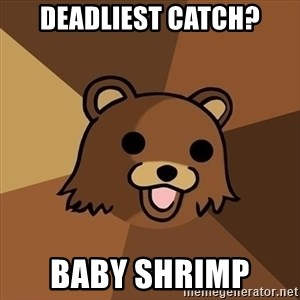 Pedobear - Deadliest catch? Baby Shrimp