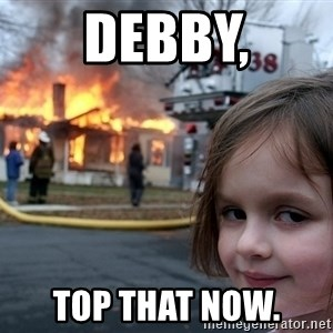 Disaster Girl - DEBBY, TOP THAT NOW.