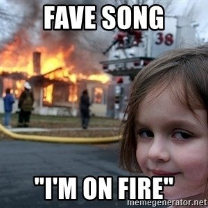 "Disaster Girl - Fave Song ""I'm On fire"""