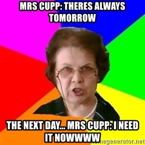 teacher - Mrs Cupp: Theres always tomorrow The next day... Mrs Cupp: I need it nowwww